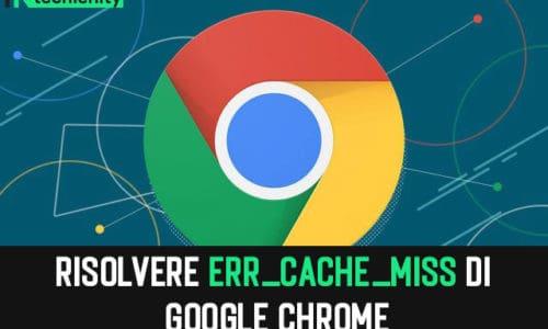 Come to Risolvere Err_Cache_Miss di Google Chrome 2021